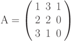 А=\left( \begin{array}{ccc} 1 & 3 & 1\\ 2 & 2 & 0\\ 3 & 1 & 0\\ \end{array} \right)