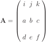 \mathbf{A}=\left( \begin{array}{ccc}i & j &  k & \\a & b &  c & \\d & e &  f &\end{array} \right)