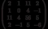 \left( \begin{array}{cccc}2 & 1 & 11 & 2 \\ 1 & 0 & 4 & -1 \\ 11 & 4 & 56 & 5 \\ 2 & -1 & 5 & -6%\end{array}%\right)
