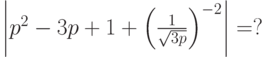 \left  {p^2  - 3p + 1 + \left( {\frac{1}{{\sqrt {3p} }}} \right)^{ - 2} } \right  = ?