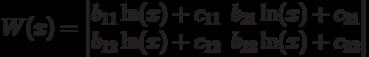 W(x)=\left \begin{matrix}                    b_{11}\ln(x)+c_{11} &    b_{21}\ln(x)+c_{21} \\                    b_{12}\ln(x)+c_{12} &    b_{22}\ln(x)+c_{22}\\                    \end{matrix}\right 
