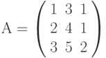 А=\left( \begin{array}{ccc} 1 & 3 & 1\\ 2 & 4 & 1\\ 3 & 5 & 2\\ \end{array} \right)