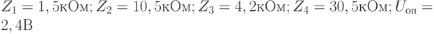 Z_1 = 1,5 кОм; Z_2 = 10,5 кОм; Z_3 = 4,2 кОм; Z_4 = 30,5 кОм; U_{оп} =  2,4 В