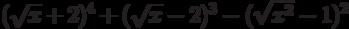 (\sqrt{x}+2)^{4}+(\sqrt{x}-2)^{3}-(\sqrt{x^{2}}-1)^{2}