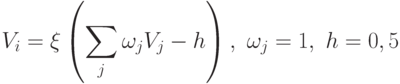 V_i = \xi \left (\sum_j \omega_j V_j - h \right ), \mbox{ } \omega_j =1, \mbox{ }  h = 0,5