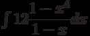 \int 12\dfrac{1-x^4}{1-x}  dx