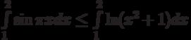\int\limits_{1}^{2}\sin \pi x dx\le\int\limits_{1}^{2}\ln (x^2+1) dx