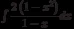 \int \dfrac{2\left(1-x^2 \right) }{1-x} dx