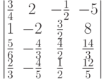 \begin{vmatrix}          \frac{3}{4} & 2 & -\frac{1}{2} & -5 \\          1 & -2 & \frac{3}{2} & 8 \\          \frac{5}{6} & -\frac{4}{3} & \frac{4}{2} & \frac{14}{3} \\          \frac{2}{3} & -\frac{4}{5} & \frac{1}{2} & \frac{12}{5}          \end{vmatrix}
