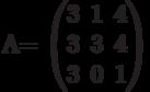 A=          \begin{pmatrix}          3 & 1 & 4 \\          3 & 3 & 4 \\          3 & 0 & 1          \end{pmatrix}