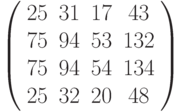 $\left( \begin{array}{cccc}25 & 31 & 17 & 43 \\ 75 & 94 & 53 & 132 \\ 75 & 94 & 54 & 134 \\ 25 & 32 & 20 & 48%\end{array}%\right) $