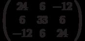 \left( \begin{array}{ccc}24 & 6 & -12 \\ 6 & 33 & 6 \\ -12 & 6 & 24%\end{array}%\right)