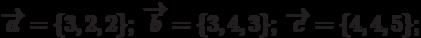 \overrightarrow{a}=\{3,2,2\}; \; \overrightarrow{b}=\{3,4,3\}; \; \overrightarrow{c}=\{4,4,5\};