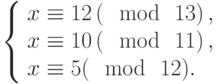 \left\{\begin{array}{l}x \equiv 12\left(\mod~13\right),\\x \equiv 10\left(\mod~11\right),\\x \equiv 5(\mod~12).\end{array}\right
