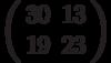 \left(\begin{array}{ll}30 & 13 \\ 19 & 23 \end{array}\right)
