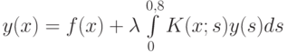 y(x) = f(x) + \lambda\int\limits_0^{0,8}K(x;s)y(s)ds