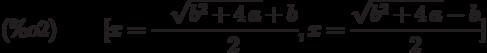 [x=-\frac{\sqrt{{b}^{2}+4\,a}+b}{2},x=\frac{\sqrt{{b}^{2}+4\,a}-b}{2}]\leqno{(\%o2) }