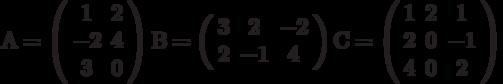 А=\left( \begin{array}{ccc} 1 & 2\\ -2 & 4\\ 3 & 0\\ \end{array} \right)В=\left( \begin{array}{ccc} 3 & 2 & -2\\ 2 & -1 & 4\\ \end{array} \right)С=\left( \begin{array}{ccc} 1 & 2 & 1\\ 2 & 0 & -1\\ 4 & 0 & 2\\ \end{array} \right)