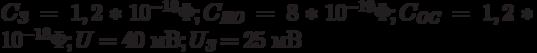 C_{\textit{З}} = 1,2*10^{-18}\Phi; C_{\textit{ИО}} = 8*10^{-19}\Phi; C_{\textit{ОС}} = 1,2*10^{-18}\Phi; U = 40 \text{ мВ}; U_{\textit{З}} = 25 \text{ мВ}