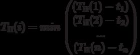 T_П(i)=min \begin{pmatrix} \left(T_П(1)-t_1)\ (T_П(2)-t_2)\ ...\ (T_П(n)-t_n\right)\end{pmatrix}