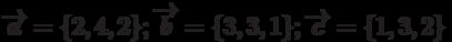 \overrightarrow{a}=\{2,4,2\}; \overrightarrow{b}=\{3,3,1\}; \overrightarrow{c}=\{1,3,2\}