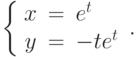 \left\{\begin{array}{ccl}  x &=&e^{t} \\  y &=&-te^t\end{array}\right..