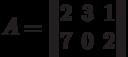 A=\begin{Vmatrix}2&3&1\\7&0&2\end{Vmatrix}