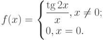 $f(x)=\begin{cases}\dfrac{\tg 2x}{x},{x\ne 0};\\0,{x=0.}\end{cases}$