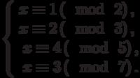 \left\{\begin{array}{l}x \equiv 1\left(\mod~2\right),\\x \equiv 2\left(\mod~3\right),\\\begin{array}{l}x \equiv 4\left(\mod~5\right),\\x \equiv 3\left(\mod~7\right).\end{array}\end{array}\right