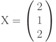 Х=\left(         \begin{array}{c} 2\\1\\2\\\end{array} \right)