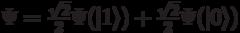 \Psi=\frac{\sqrt{2}}{2}\Psi(|1\rangle) + \frac{\sqrt{2}}{2}\Psi(|0\rangle)