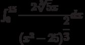 \int_{0}^{15} \dfrac{2\sqrt[3]{5}x}{\left(x^2-25 \right)^{\dfrac{2}{3}} } dx