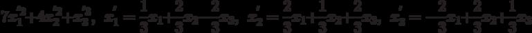 7x_{1}^{^{\prime }2}+4x_{2}^{^{\prime }2}+x_{3}^{^{\prime }3},\ \x_{1}^{^{\prime }}=\frac{1}{3}x_{1}+\frac{2}{3}x_{2}-\frac{2}{3}x_{3},\ \x_{2}^{^{\prime }}=\frac{2}{3}x_{1}+\frac{1}{3}x_{2}+\frac{2}{3}x_{3},\ \x_{3}^{^{\prime }}=-\frac{2}{3}x_{1}+\frac{2}{3}x_{2}+\frac{1}{3}x_{3}