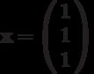 \mathbf{x}=\left( \begin{array}{c}1 \\1  \\1\end{array} \right)