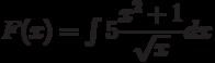 F(x)=\int 5\dfrac{x^2+1}{\sqrt{x}} dx